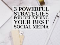 3 Powerful Strategies for Delivering Your Best Social Media